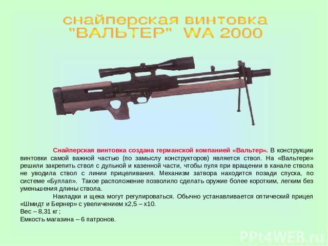 Снайперская винтовка создана германской компанией «Вальтер». В конструкции винтовки самой важной частью (по замыслу конструкторов) является ствол. На «Вальтере» решили закрепить ствол с дульной и казенной части, чтобы пуля при вращении в канале ство…