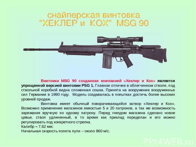 Винтовка MSG 90 созданная компанией «Хеклер и Кох» является упрощенной версией винтовки PSG 1. Главное отличие в облегченном стволе, под ствольной коробкой видна сложенная сошка. Принята на вооружение вооруженных сил Германии в 1990 году. Модель соз…