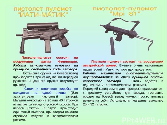 Пистолет-пулемет состоит на вооружении армии Финляндии. Работа автоматики основана на принципе свободного хода затвора. Постановка оружия на боевой взвод производится при откидывании передней рукоятки. У данного оружия отсутствует приклад. Ствол и с…