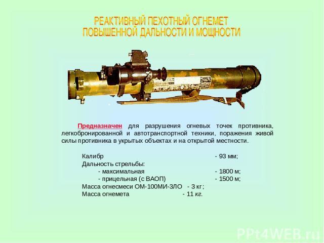 Калибр - 93 мм; Дальность стрельбы: - максимальная - 1800 м; - прицельная (с ВАОП) - 1500 м; Масса огнесмеси ОМ-100МИ-3ЛО - 3 кг ; Масса огнемета - 11 кг. Предназначен для разрушения огневых точек противника, легкобронированной и автотранспортной те…