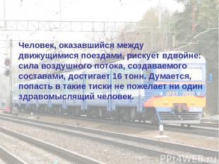Человек, оказавшийся между движущимися поездами, рискует вдвойне: сила воздушног