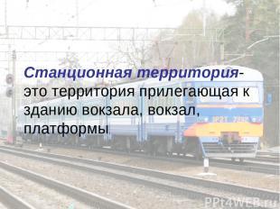 Станционная территория-это территория прилегающая к зданию вокзала, вокзал, плат