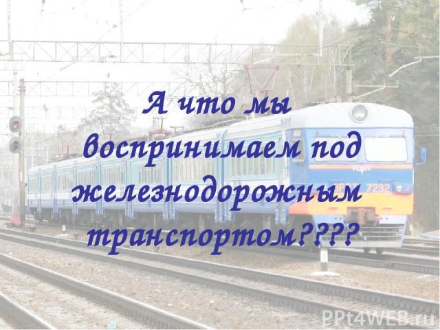 А что мы воспринимаем под железнодорожным транспортом????