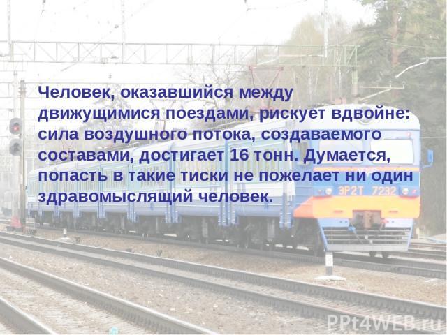Человек, оказавшийся между движущимися поездами, рискует вдвойне: сила воздушного потока, создаваемого составами, достигает 16 тонн. Думается, попасть в такие тиски не пожелает ни один здравомыслящий человек.