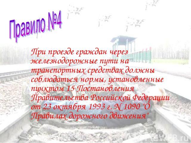 При проезде граждан через железнодорожные пути на транспортных средствах должны соблюдаться нормы, установленные пунктом 15 Постановления Правительства Российской Федерации от 23 октября 1993 г. N 1090