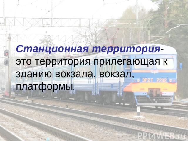 Станционная территория-это территория прилегающая к зданию вокзала, вокзал, платформы.