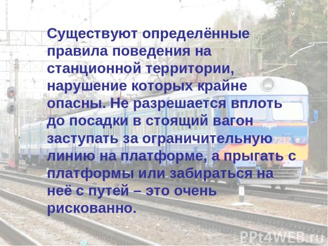 Существуют определённые правила поведения на станционной территории, нарушение которых крайне опасны. Не разрешается вплоть до посадки в стоящий вагон заступать за ограничительную линию на платформе, а прыгать с платформы или забираться на неё с пут…