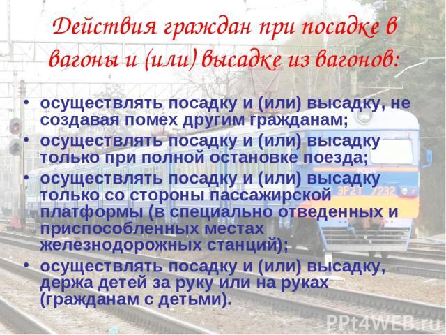 осуществлять посадку и (или) высадку, не создавая помех другим гражданам; осуществлять посадку и (или) высадку только при полной остановке поезда; осуществлять посадку и (или) высадку только со стороны пассажирской платформы (в специально отведенных…
