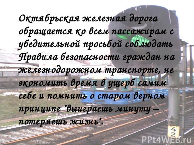 Октябрьская железная дорога обращается ко всем пассажирам с убедительной просьбой соблюдать Правила безопасности граждан на железнодорожном транспорте, не экономить время в ущерб самим себе и помнить о старом верном принципе