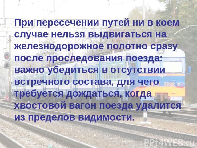 При пересечении путей ни в коем случае нельзя выдвигаться на железнодорожное полотно сразу после проследования поезда: важно убедиться в отсутствии встречного состава, для чего требуется дождаться, когда хвостовой вагон поезда удалится из пределов в…