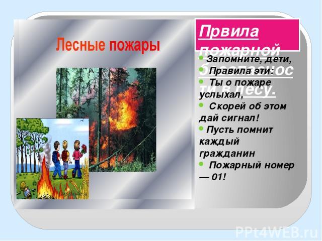Првила пожарной безопасности в лесу. Запомните, дети, Правила эти: Ты о пожаре услыхал, Скорей об этом дай сигнал! Пусть помнит каждый гражданин Пожарный номер — 01!