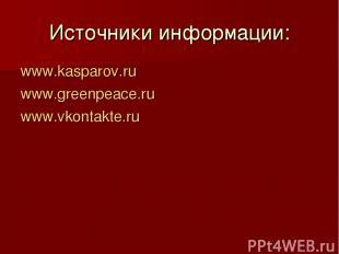 Источники информации: www.kasparov.ru www.greenpeace.ru www.vkontakte.ru