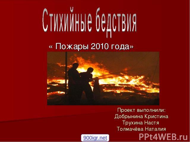 Проект выполнили: Добрынина Кристина Трухина Настя Толмачёва Наталия « Пожары 2010 года» 900igr.net