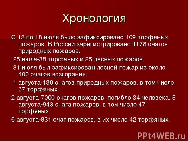 Хронология С 12 по 18 июля было зафиксировано 109 торфяных пожаров. В России зарегистрировано 1178 очагов природных пожаров. 25 июля-38 торфяных и 25 лесных пожаров. 31 июля был зафиксирован лесной пожар из около 400 очагов возгорания. 1 августа-130…