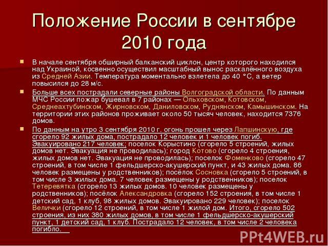 Положение России в сентябре 2010 года В начале сентября обширный балканский циклон, центр которого находился над Украиной, косвенно осуществил масштабный вынос раскалённого воздуха из Средней Азии. Температура моментально взлетела до 40°C, а ветер …