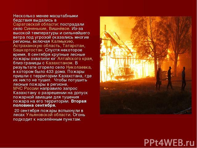 Несколько менее масштабными бедствия выдались в Саратовской области: пострадали село Синенькие, Вишнёвое. Из-за высокой температуры и сильнейшего ветра под угрозой оказались многие регионы, включая Калмыкию, Астраханскую область, Татарстан, Башкорто…
