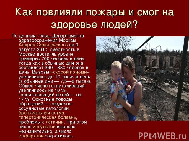 Как повлияли пожары и смог на здоровье людей? По данным главы Департамента здравоохранения Москвы Андрея Сельцовского на 9 августа 2010, смертность в Москве достигла уровня примерно 700 человек в день, тогда как в обычные дни она составляет 360—380 …