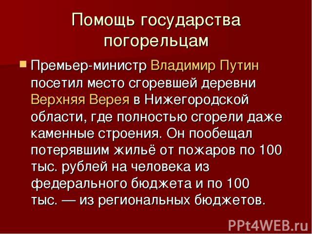 Помощь государства погорельцам Премьер-министр Владимир Путин посетил место сгоревшей деревни Верхняя Верея в Нижегородской области, где полностью сгорели даже каменные строения. Он пообещал потерявшим жильё от пожаров по 100 тыс. рублей на человека…