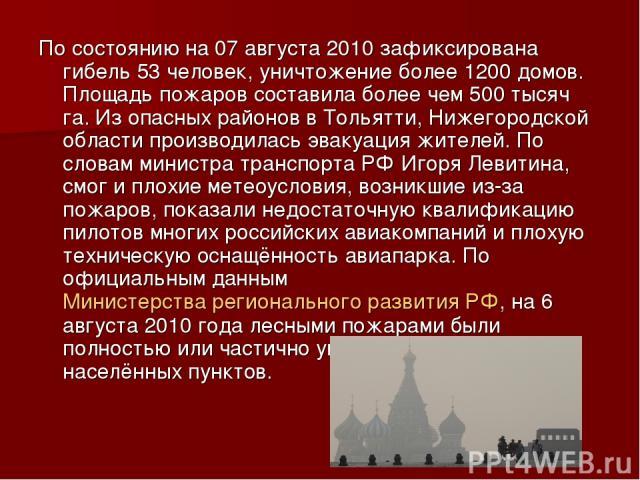 По состоянию на 07 августа 2010 зафиксирована гибель 53 человек, уничтожение более 1200 домов. Площадь пожаров составила более чем 500 тысяч га. Из опасных районов в Тольятти, Нижегородской области производилась эвакуация жителей. По словам министра…