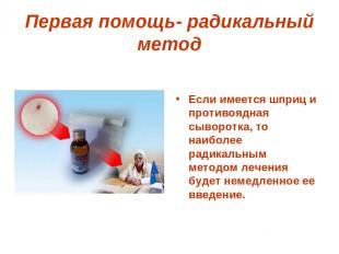 Первая помощь- радикальный метод Если имеется шприц и противоядная сыворотка, то