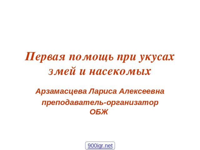 Первая помощь при укусах змей и насекомых Арзамасцева Лариса Алексеевна преподаватель-организатор ОБЖ 900igr.net