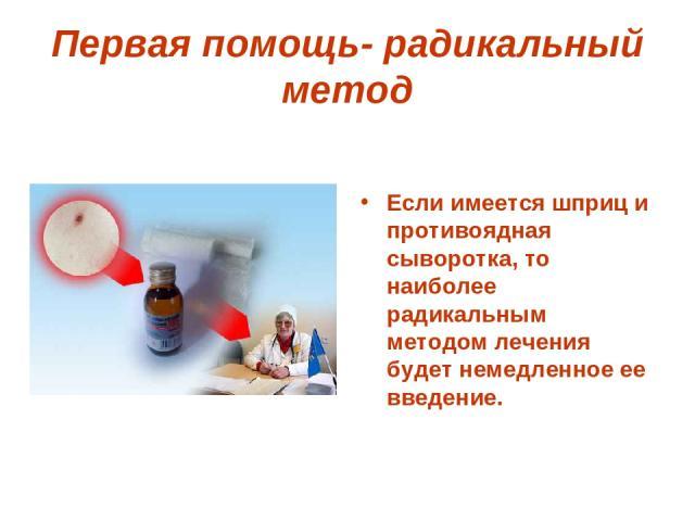 Первая помощь- радикальный метод Если имеется шприц и противоядная сыворотка, то наиболее радикальным методом лечения будет немедленное ее введение.