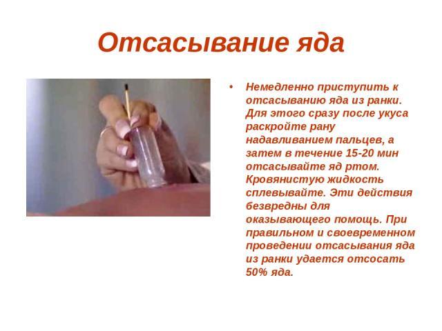 Отсасывание яда Немедленно приступить к отсасыванию яда из ранки. Для этого сразу после укуса раскройте рану нaдaвливанием пальцев, а затем в течение 15-20 мин отсасывайте яд ртом. Кровянистую жидкость сплевывайте. Эти действия безвредны для оказыва…