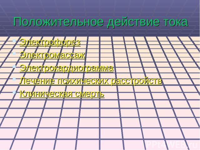 Положительное действие тока Электрофорез Электромассаж Электрокардиограмма Лечение психических расстройств Клиническая смерть