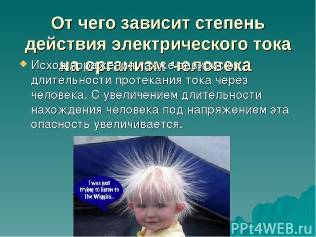 От чего зависит степень действия электрического тока на организм человека Исход поражения также зависит от длительности протекания тока через человека. С увеличением длительности нахождения человека под напряжением эта опасность увеличивается.