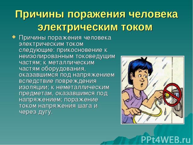 Причины поражения человека электрическим током Причины поражения человека электрическим током следующие: прикосновение к неизолированным токоведущим частям; к металлическим частям оборудования, оказавшимся под напряжением вследствие повреждения изол…