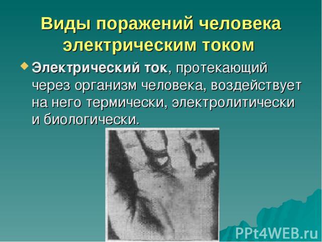 Виды поражений человека электрическим током Электрический ток, протекающий через организм человека, воздействует на него термически, электролитически и биологически.