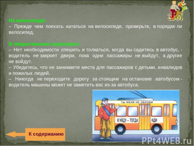 Навелосипеде: – Прежде чем поехать кататься навелосипеде, проверьте, впорядкели велосипед. Вобщественном транспорте: – Нет необходимости спешить итолкаться, когда высадитесь вавтобус,- водитель незакроет двери, пока одни пассажиры невыйду…