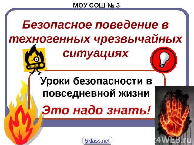 Безопасное поведение в техногенных чрезвычайных ситуациях Уроки безопасности в повседневной жизни Это надо знать! МОУ СОШ № 3 5klass.net