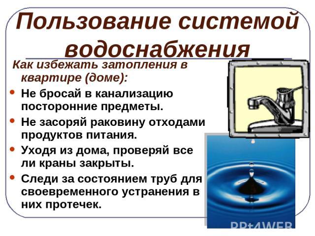 Пользование системой водоснабжения Как избежать затопления в квартире (доме): Не бросай в канализацию посторонние предметы. Не засоряй раковину отходами продуктов питания. Уходя из дома, проверяй все ли краны закрыты. Следи за состоянием труб для св…