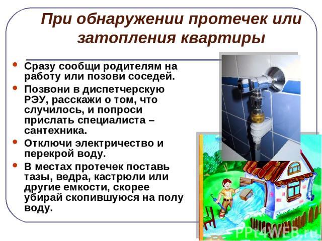 При обнаружении протечек или затопления квартиры Сразу сообщи родителям на работу или позови соседей. Позвони в диспетчерскую РЭУ, расскажи о том, что случилось, и попроси прислать специалиста – сантехника. Отключи электричество и перекрой воду. В м…