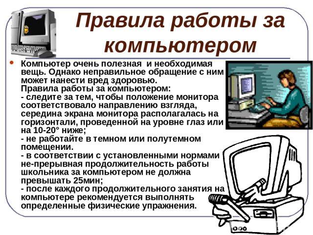 Правила работы за компьютером Компьютер очень полезная и необходимая вещь. Однако неправильное обращение с ним может нанести вред здоровью. Правила работы за компьютером: - следите за тем, чтобы положение монитора соответствовало направлению взгляда…
