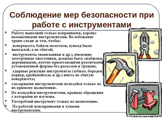 Соблюдение мер безопасности при работе с инструментами Работу выполняй только исправными, хорошо налаженными инструментами. Во избежание травм следи за тем, чтобы: поверхность бойков молотков, кувалд была выпуклой, а не сбитой; инструменты (напильни…