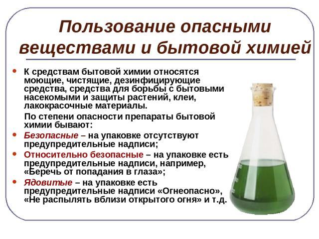 Пользование опасными веществами и бытовой химией К средствам бытовой химии относятся моющие, чистящие, дезинфицирующие средства, средства для борьбы с бытовыми насекомыми и защиты растений, клеи, лакокрасочные материалы. По степени опасности препара…