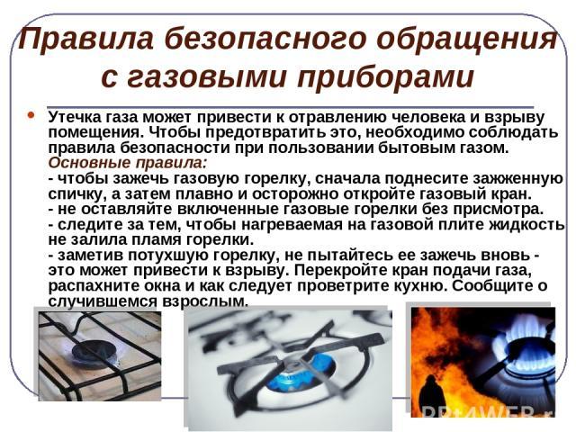 Правила безопасного обращения с газовыми приборами Утечка газа может привести к отравлению человека и взрыву помещения. Чтобы предотвратить это, необходимо соблюдать правила безопасности при пользовании бытовым газом. Основные правила: - чтобы зажеч…