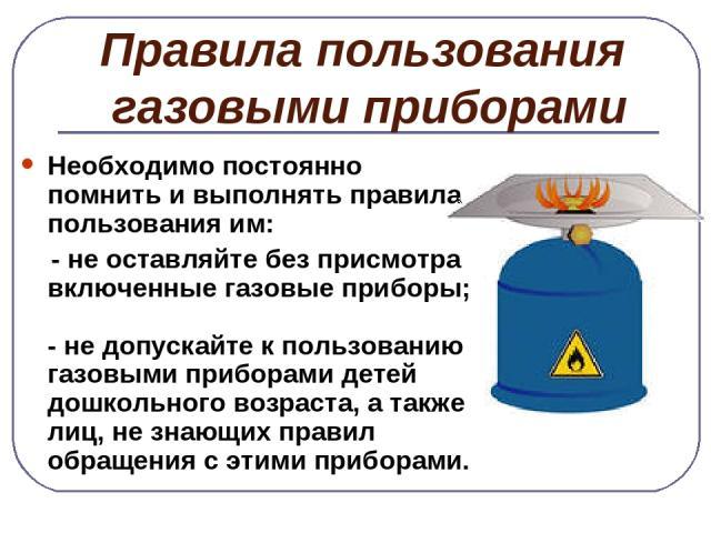 Правила пользования газовыми приборами Необходимо постоянно помнить и выполнять правила пользования им: - не оставляйте без присмотра включенные газовые приборы; - не допускайте к пользованию газовыми приборами детей дошкольного возраста, а также ли…