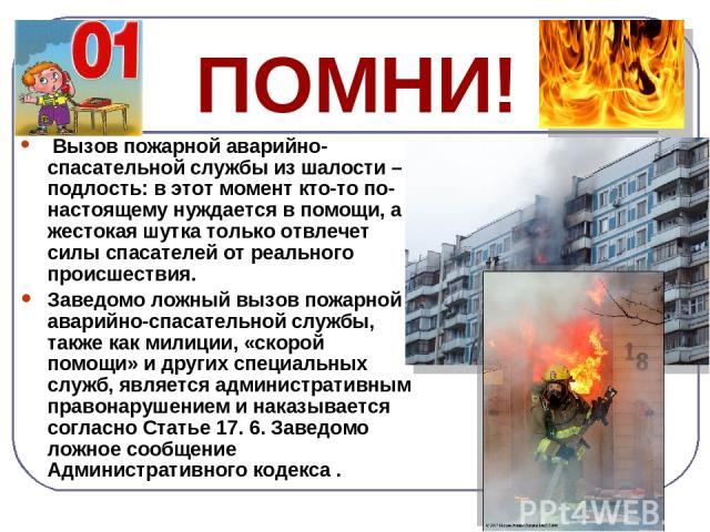 ПОМНИ! Вызов пожарной аварийно-спасательной службы из шалости – подлость: в этот момент кто-то по-настоящему нуждается в помощи, а жестокая шутка только отвлечет силы спасателей от реального происшествия. Заведомо ложный вызов пожарной аварийно-спас…