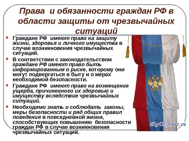 Права и обязанности граждан РФ в области защиты от чрезвычайных ситуаций Граждане РФ имеют право на защиту жизни, здоровья и личного имущества в случае возникновения чрезвычайных ситуаций. В соответствии с законодательством граждане РФ имеют право б…