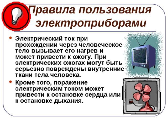 Правила пользования электроприборами Электрический ток при прохождении через человеческое тело вызывает его нагрев и может привести к ожогу. При электрических ожогах могут быть серьезно повреждены внутренние ткани тела человека. Кроме того, поражени…