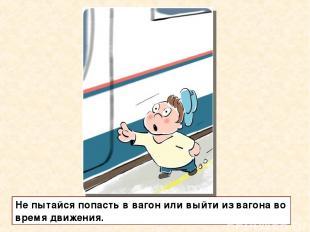 Не пытайся попасть в вагон или выйти из вагона во время движения.