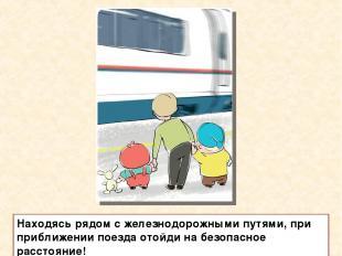 Находясь рядом с железнодорожными путями, при приближении поезда отойди на безоп