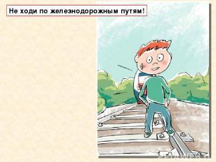 Не ходи по железнодорожным путям!