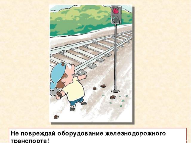 Не повреждай оборудование железнодорожного транспорта!