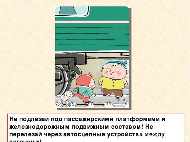 Не подлезай под пассажирскими платформами и железнодорожным подвижным составом! Не перелезай через автосцепные устройства между вагонами!