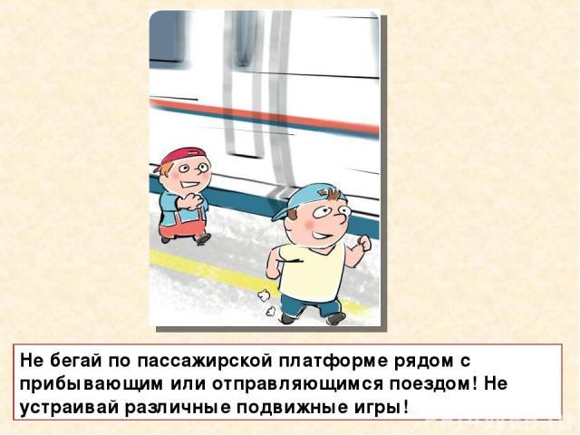Не бегай по пассажирской платформе рядом с прибывающим или отправляющимся поездом! Не устраивай различные подвижные игры!