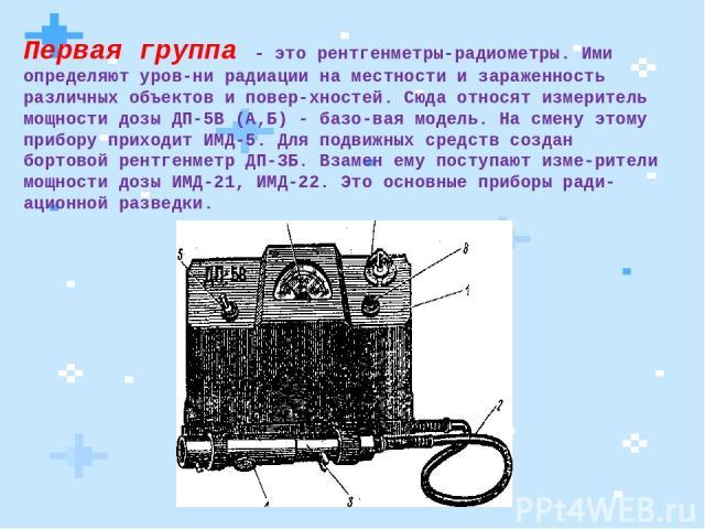 Первая группа - это рентгенметры-радиометры. Ими определяют уров ни радиации на местности и зараженность различных объектов и повер хностей. Сюда относят измеритель мощности дозы ДП-5В (А,Б) - базо вая модель. На смену этому прибору приходит ИМД-5. …